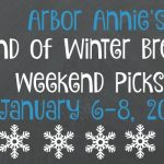Arbor Annie's End of Winter Break Weekend Picks