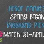 Arbor Annie's Spring Break Weekend Picks - March 31-April 2